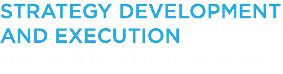 STRATEGY DEVELOPMENT AND EXECUTION ENVISIONING THE ROAD AHEAD
