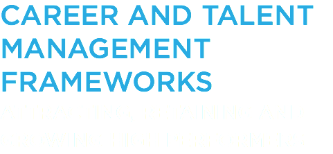 CAREER AND TALENT MANAGEMENT FRAMEWORKS ATTRACTING, RETAINING AND GROWING HIGH PERFORMERS